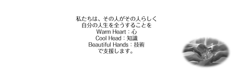 私たちは、その人がその人らしく 自分の人生を全うすることを Warm Heart:心 Cool Head:知識 Beautiful Hands:技術 で支援します。